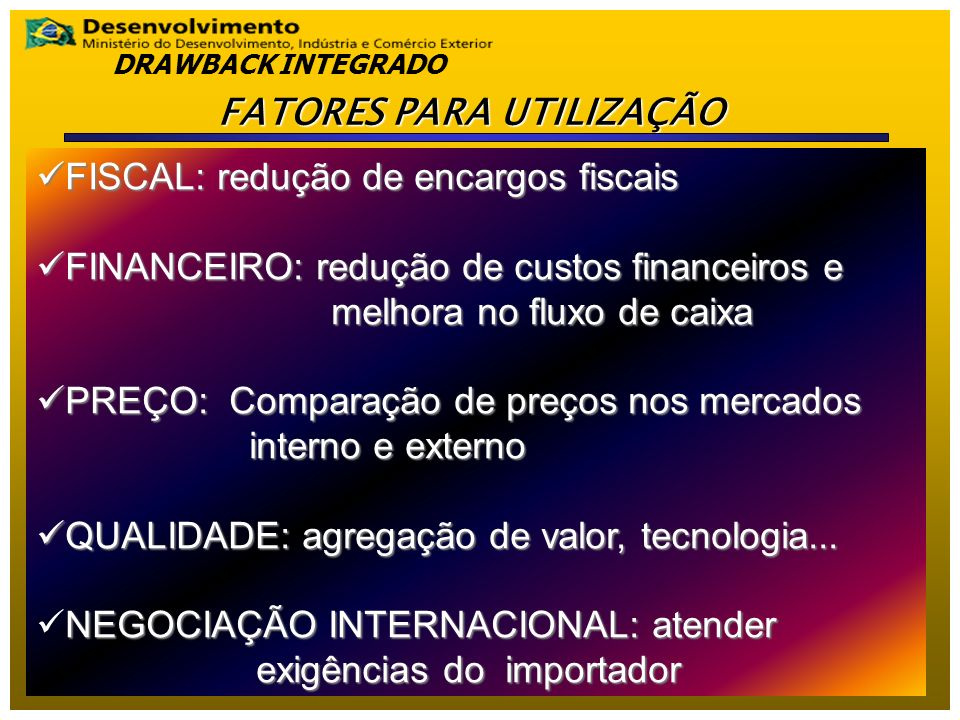 FISCAL: redução de encargos fiscais FISCAL: redução de encargos fiscais FINANCEIRO: redução de custos financeiros e melhora no fluxo de caixa FINANCEIRO: redução de custos financeiros e melhora no fluxo de caixa PREÇO: Comparação de preços nos mercados interno e externo PREÇO: Comparação de preços nos mercados interno e externo QUALIDADE: agregação de valor, tecnologia...