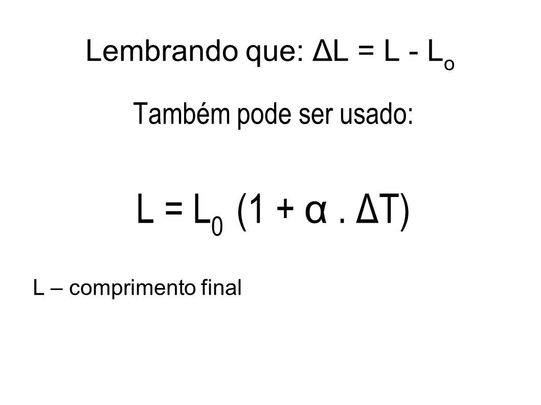 Lembrando que: ΔL = L - L o Também pode ser usado: L = L 0 (1 + α. ΔT) L – comprimento final