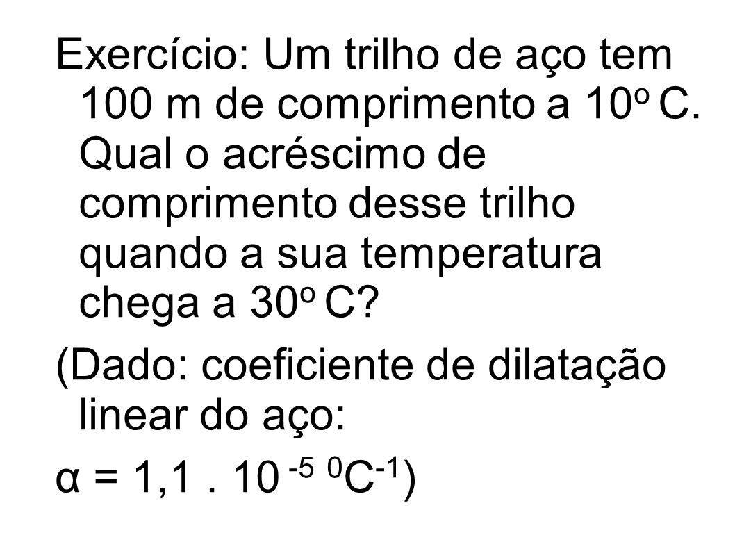 Exercício: Um trilho de aço tem 100 m de comprimento a 10 o C. Qual o acréscimo de comprimento desse trilho quando a sua temperatura chega a 30 o C? (