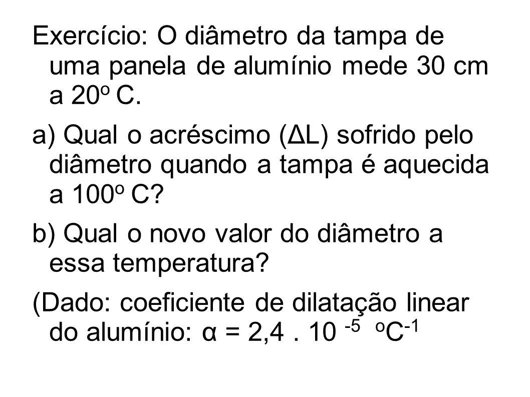 Exercício: O diâmetro da tampa de uma panela de alumínio mede 30 cm a 20 o C. a) Qual o acréscimo (ΔL) sofrido pelo diâmetro quando a tampa é aquecida