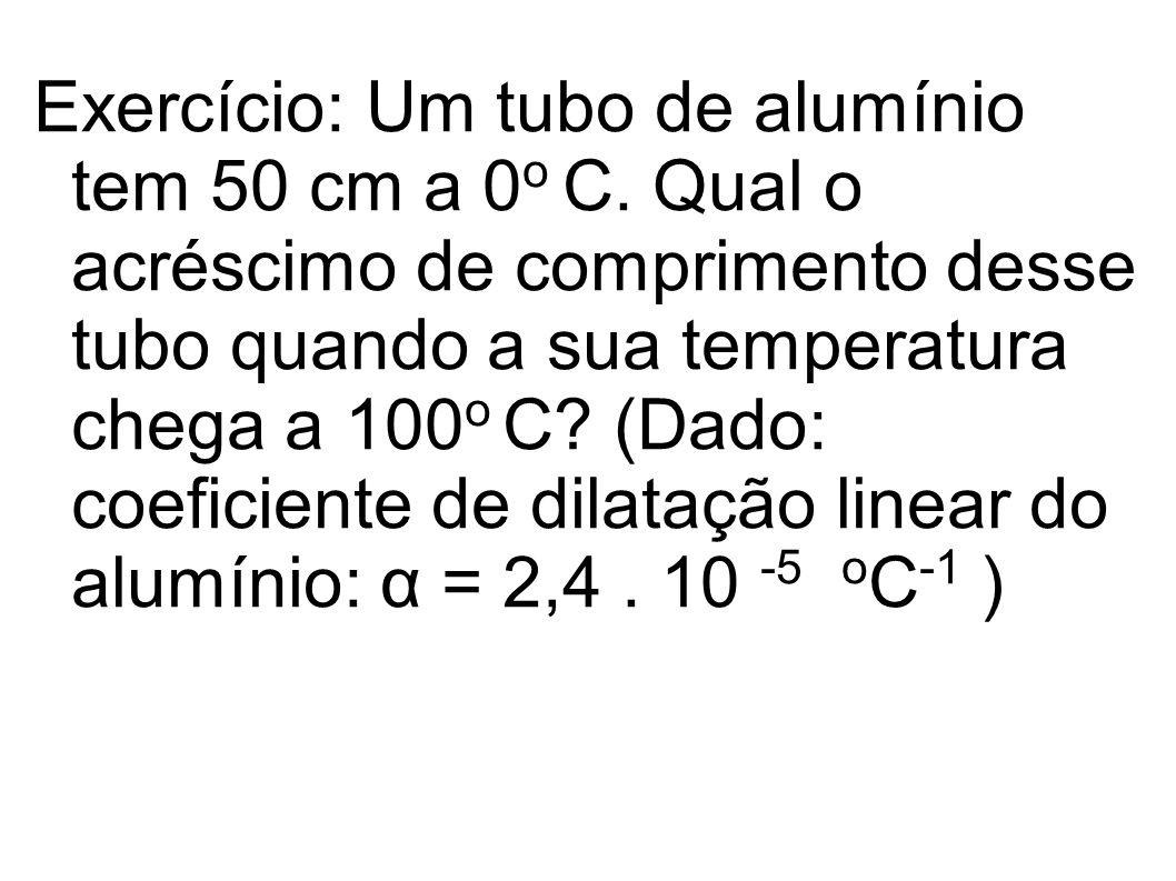 Exercício: Um tubo de alumínio tem 50 cm a 0 o C. Qual o acréscimo de comprimento desse tubo quando a sua temperatura chega a 100 o C? (Dado: coeficie