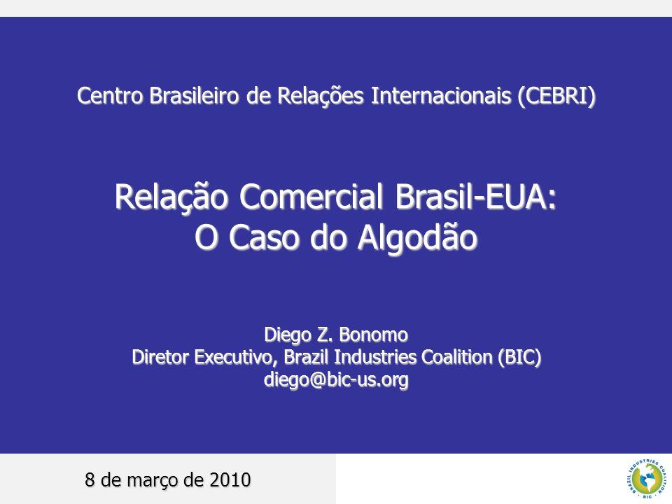 Centro Brasileiro de Relações Internacionais (CEBRI) Relação Comercial Brasil-EUA: O Caso do Algodão Diego Z. Bonomo Diretor Executivo, Brazil Industr