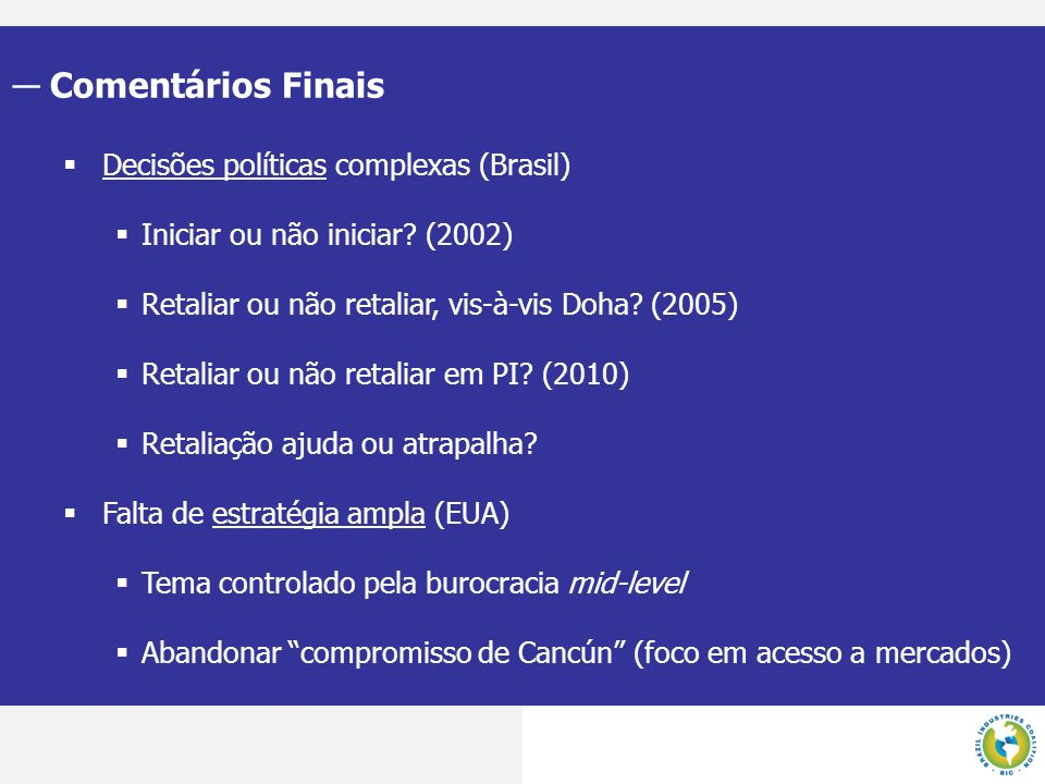 Comentários Finais Decisões políticas complexas (Brasil) Iniciar ou não iniciar? (2002) Retaliar ou não retaliar, vis-à-vis Doha? (2005) Retaliar ou n