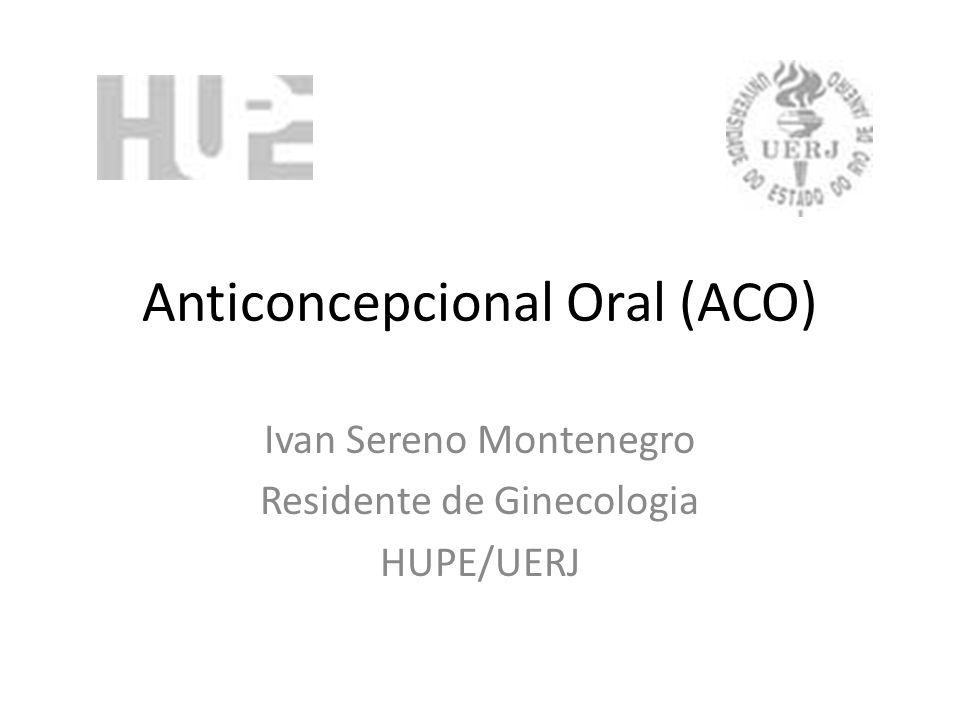Anticoncepcional Oral (ACO) Ivan Sereno Montenegro Residente de Ginecologia HUPE/UERJ