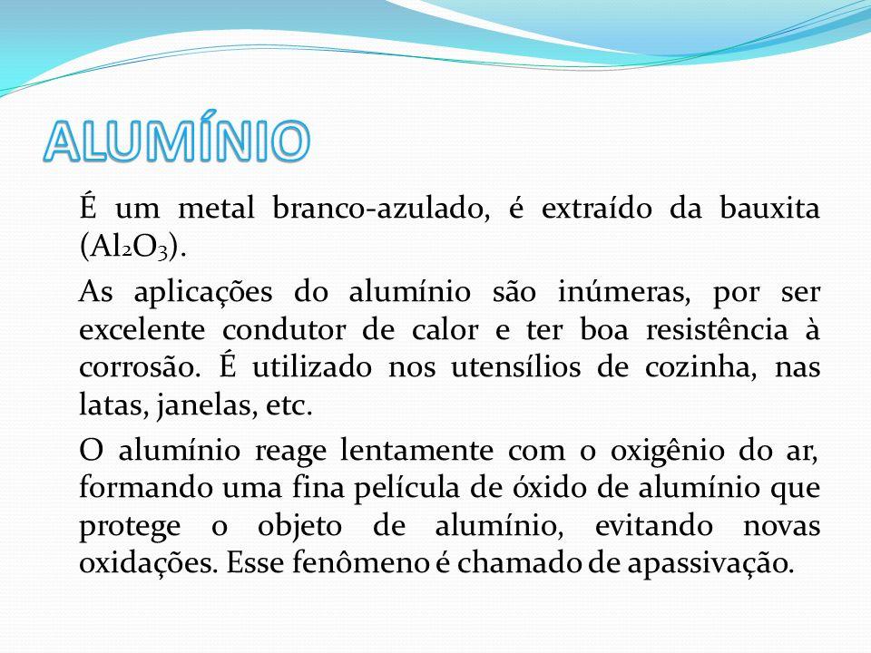 É um metal branco-azulado, é extraído da bauxita (Al 2 O 3 ). As aplicações do alumínio são inúmeras, por ser excelente condutor de calor e ter boa re