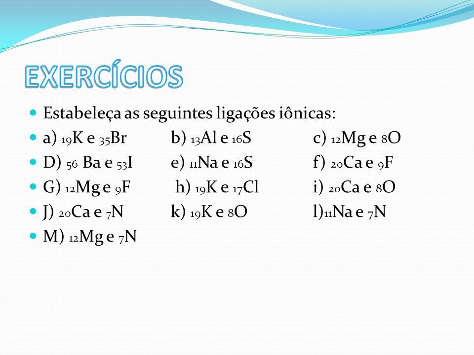 Estabeleça as seguintes ligações iônicas: a) 19 K e 35 Brb) 13 Al e 16 Sc) 12 Mg e 8 O D) 56 Ba e 53 Ie) 11 Na e 16 Sf) 20 Ca e 9 F G) 12 Mg e 9 F h)