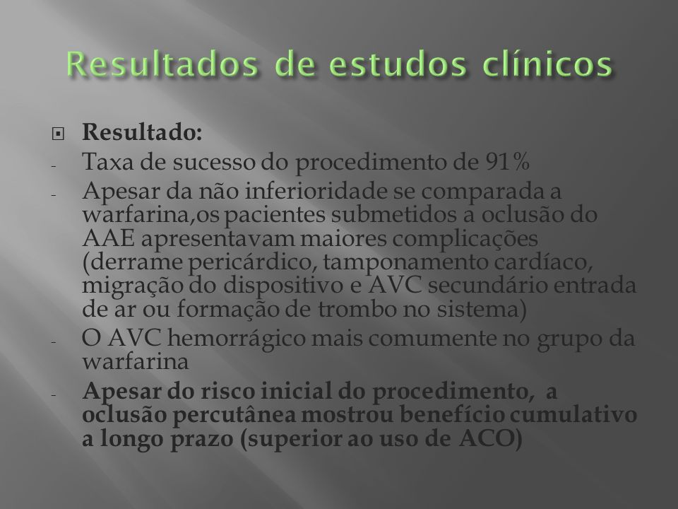 Resultado: - Taxa de sucesso do procedimento de 91% - Apesar da não inferioridade se comparada a warfarina,os pacientes submetidos a oclusão do AAE ap