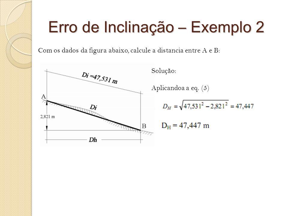Erro de Inclinação – Exemplo 2 Com os dados da figura abaixo, calcule a distancia entre A e B: Solução: Aplicandoa a eq. (5)