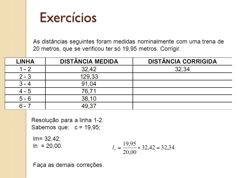 Exercícios As distâncias seguintes foram medidas nominalmente com uma trena de 20 metros, que se verificou ter só 19,95 metros. Corrigir. Resolução pa