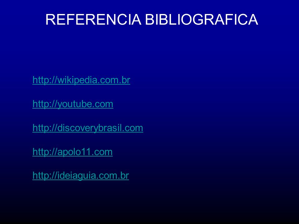 REFERENCIA BIBLIOGRAFICA http://wikipedia.com.br http://youtube.com http://discoverybrasil.com http://apolo11.com http://ideiaguia.com.br