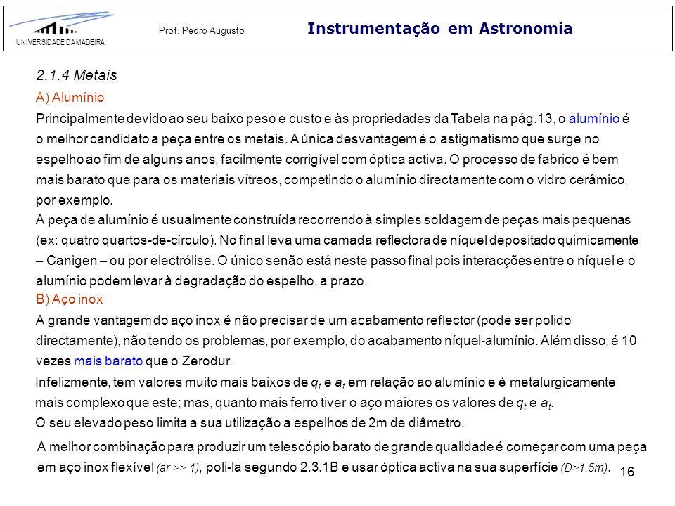 16 Instrumentação em Astronomia UNIVERSIDADE DA MADEIRA Prof. Pedro Augusto 2.1.4 Metais Principalmente devido ao seu baixo peso e custo e às propried