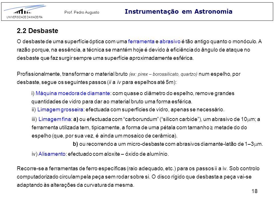 18 Instrumentação em Astronomia UNIVERSIDADE DA MADEIRA Prof. Pedro Augusto 2.2 Desbaste O desbaste de uma superfície óptica com uma ferramenta e abra