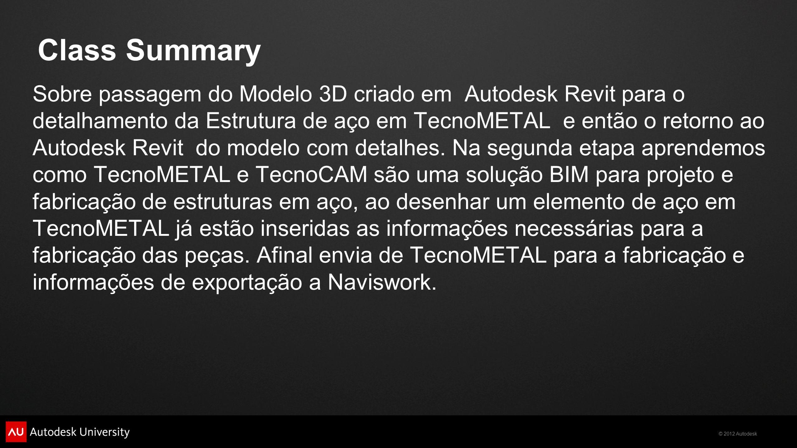 © 2012 Autodesk Class Summary Sobre passagem do Modelo 3D criado em Autodesk Revit para o detalhamento da Estrutura de aço em TecnoMETAL e então o ret