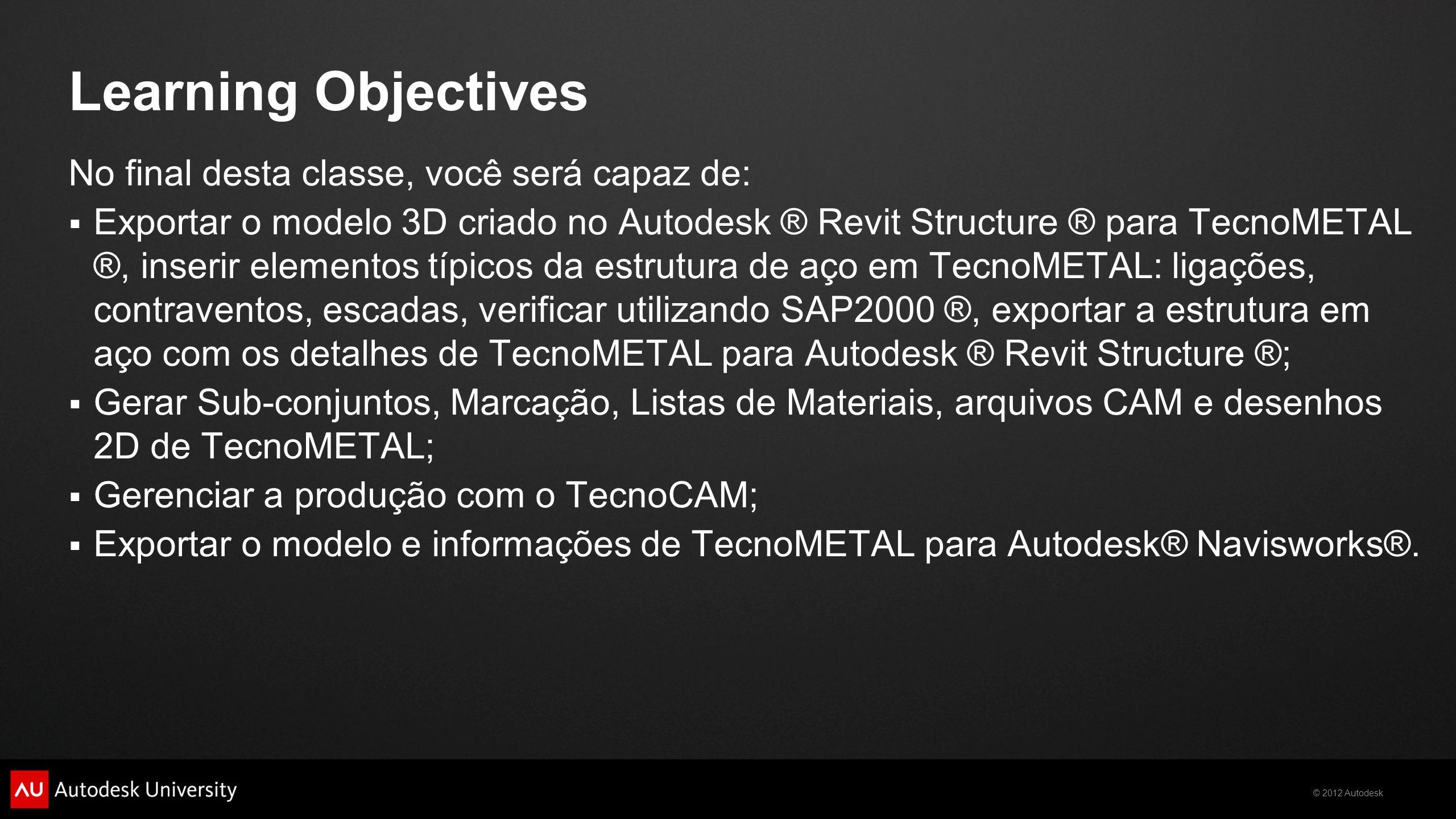 © 2012 Autodesk Learning Objectives No final desta classe, você será capaz de: Exportar o modelo 3D criado no Autodesk ® Revit Structure ® para TecnoM