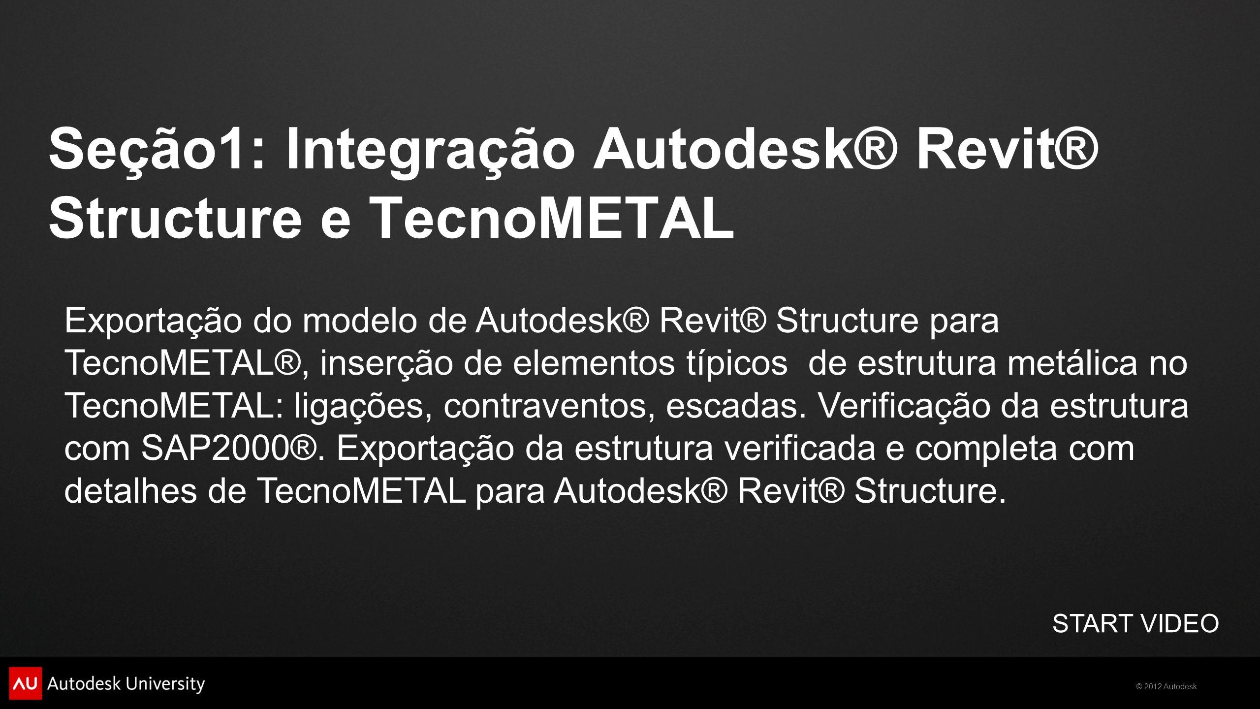 Seção1: Integração Autodesk® Revit® Structure e TecnoMETAL START VIDEO Exportação do modelo de Autodesk® Revit® Structure para TecnoMETAL®, inserção d