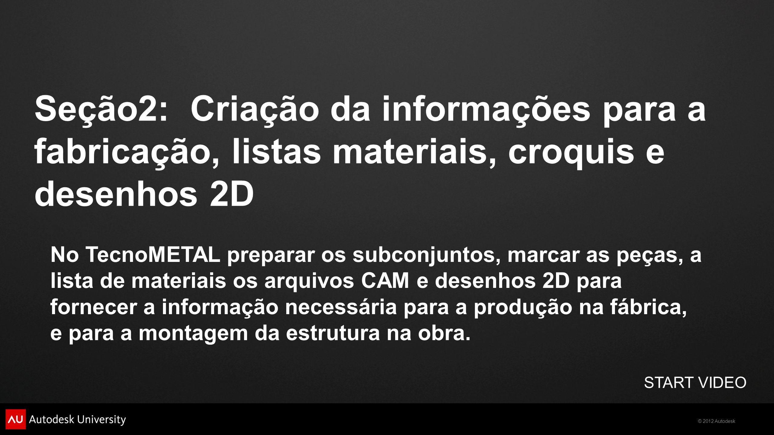 © 2012 Autodesk Seção2: Criação da informações para a fabricação, listas materiais, croquis e desenhos 2D START VIDEO No TecnoMETAL preparar os subcon