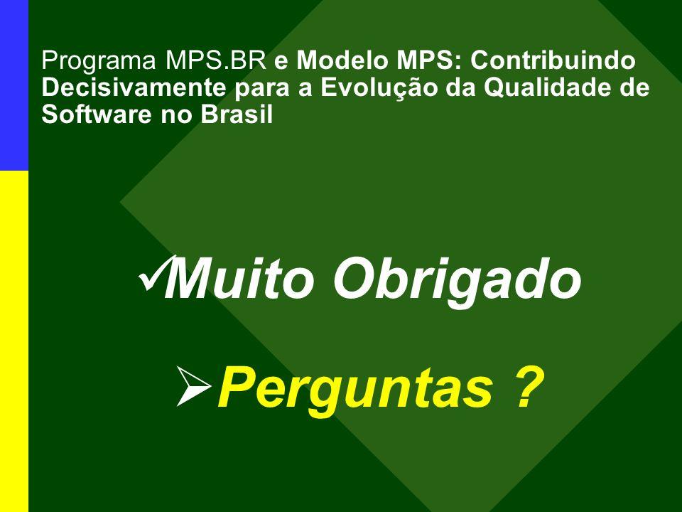 Programa MPS.BR e Modelo MPS: Contribuindo Decisivamente para a Evolução da Qualidade de Software no Brasil Muito Obrigado Perguntas ?