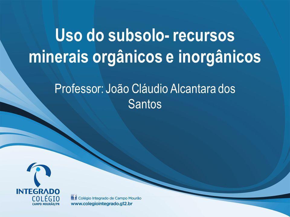 Uso do subsolo- recursos minerais orgânicos e inorgânicos Professor: João Cláudio Alcantara dos Santos
