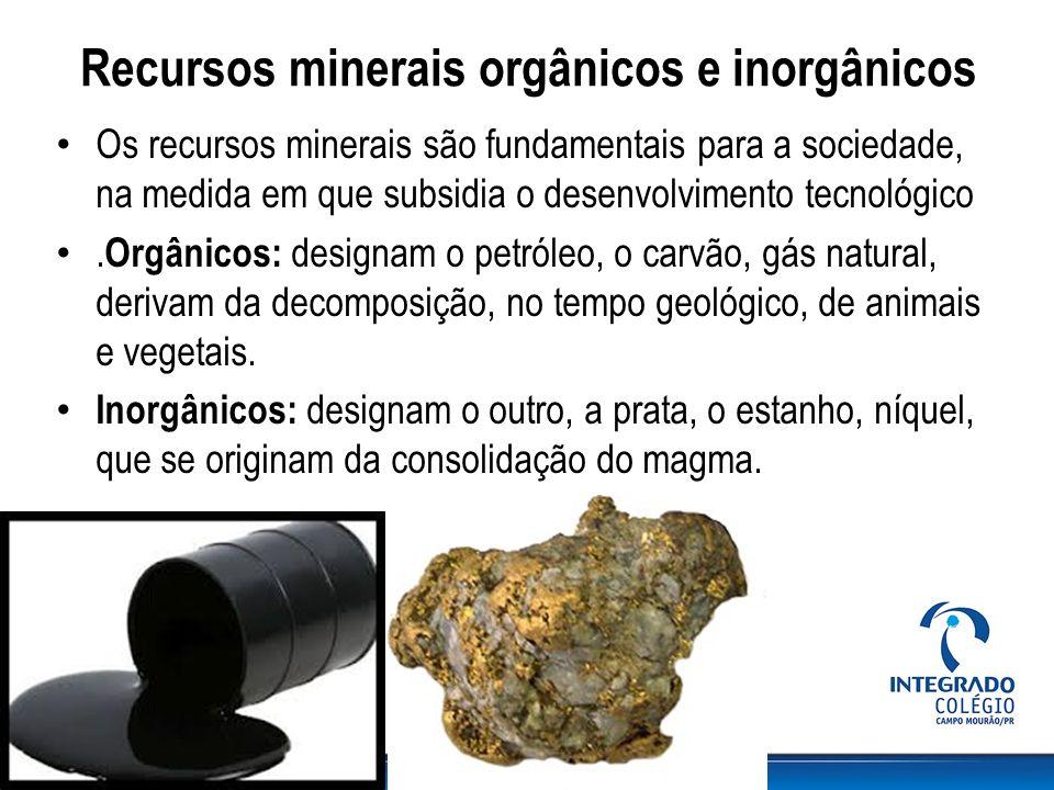 Recursos minerais orgânicos e inorgânicos Os recursos minerais são fundamentais para a sociedade, na medida em que subsidia o desenvolvimento tecnológ