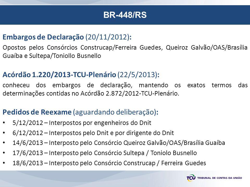 BR-448/RS Embargos de Declaração (20/11/2012): Opostos pelos Consórcios Construcap/Ferreira Guedes, Queiroz Galvão/OAS/Brasília Guaíba e Sultepa/Toniollo Busnello Acórdão 1.220/2013-TCU-Plenário (22/5/2013): conheceu dos embargos de declaração, mantendo os exatos termos das determinações contidas no Acórdão 2.872/2012-TCU-Plenário.
