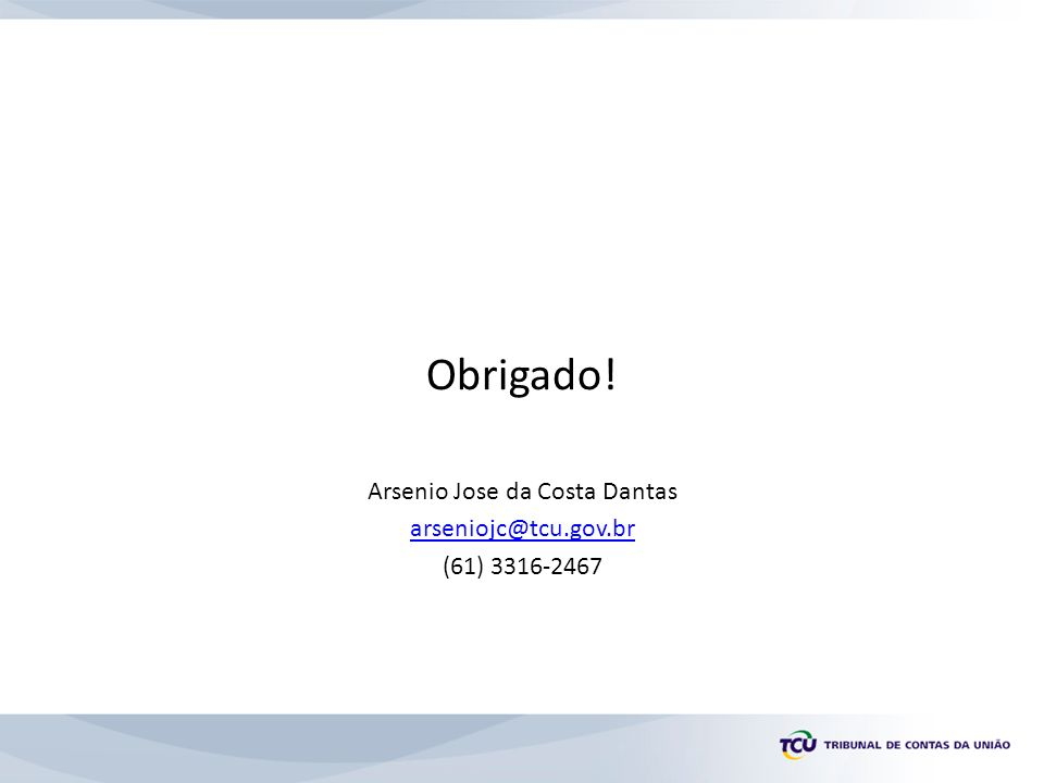 Obrigado! Arsenio Jose da Costa Dantas arseniojc@tcu.gov.br (61) 3316-2467