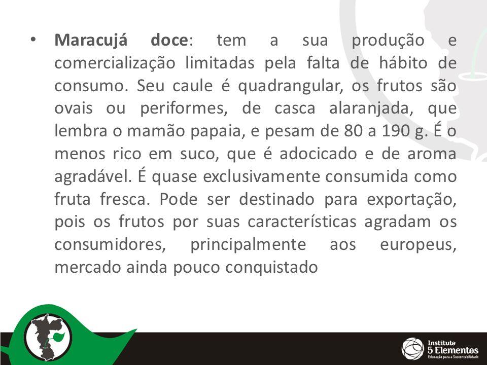 Maracujá doce: tem a sua produção e comercialização limitadas pela falta de hábito de consumo. Seu caule é quadrangular, os frutos são ovais ou perifo