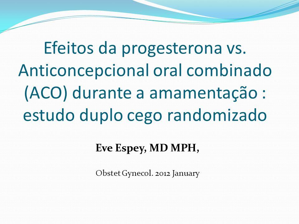 Efeitos da progesterona vs. Anticoncepcional oral combinado (ACO) durante a amamentação : estudo duplo cego randomizado Eve Espey, MD MPH, Obstet Gyne