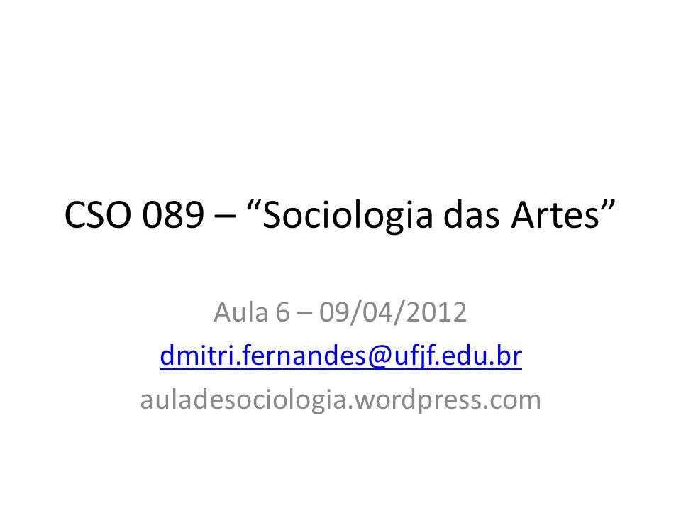 CSO 089 – Sociologia das Artes Aula 6 – 09/04/2012 dmitri.fernandes@ufjf.edu.br auladesociologia.wordpress.com