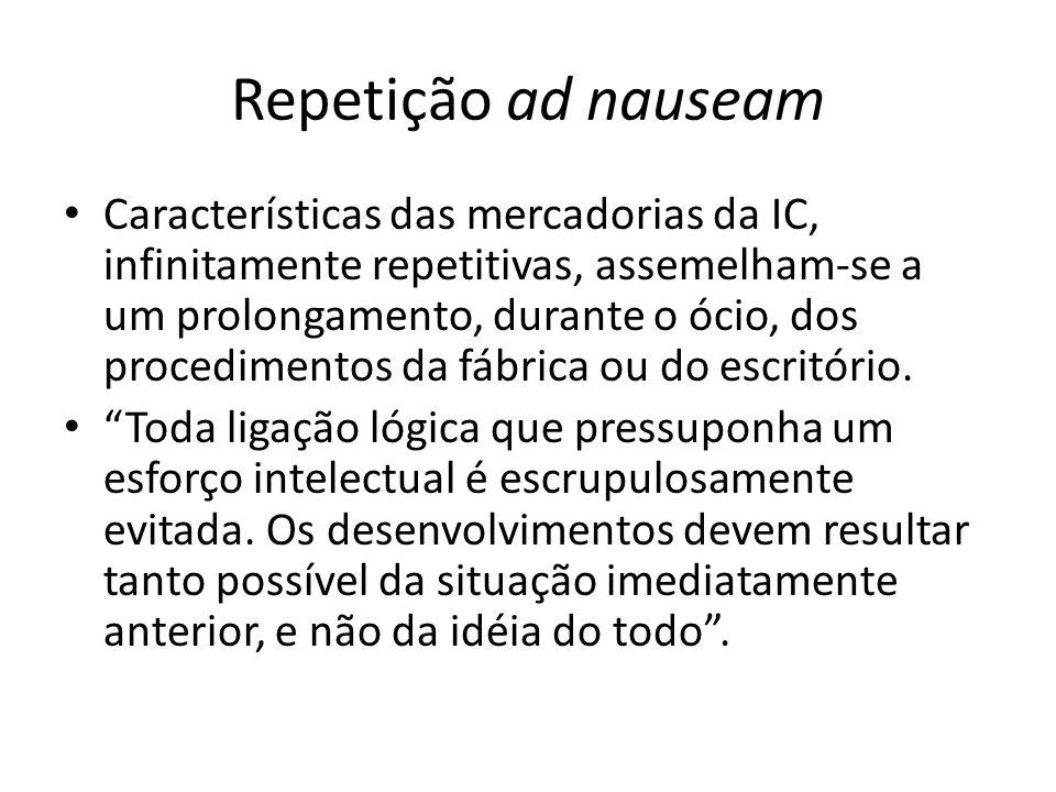 Repetição ad nauseam Características das mercadorias da IC, infinitamente repetitivas, assemelham-se a um prolongamento, durante o ócio, dos procedime