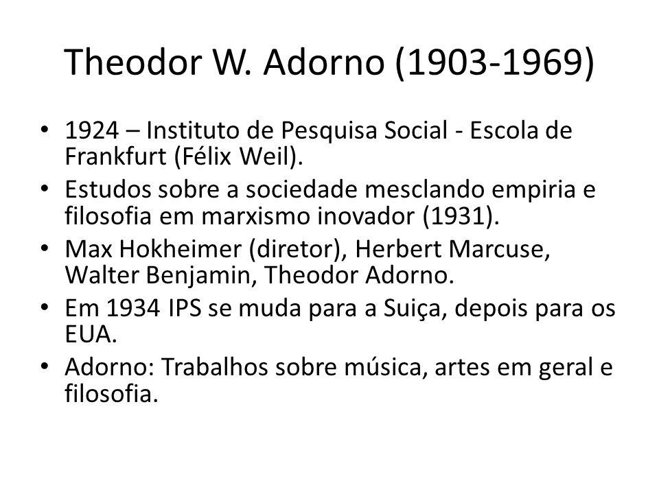 Theodor W. Adorno (1903-1969) 1924 – Instituto de Pesquisa Social - Escola de Frankfurt (Félix Weil). Estudos sobre a sociedade mesclando empiria e fi