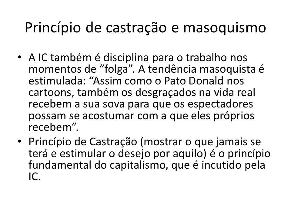 Princípio de castração e masoquismo A IC também é disciplina para o trabalho nos momentos de folga. A tendência masoquista é estimulada: Assim como o