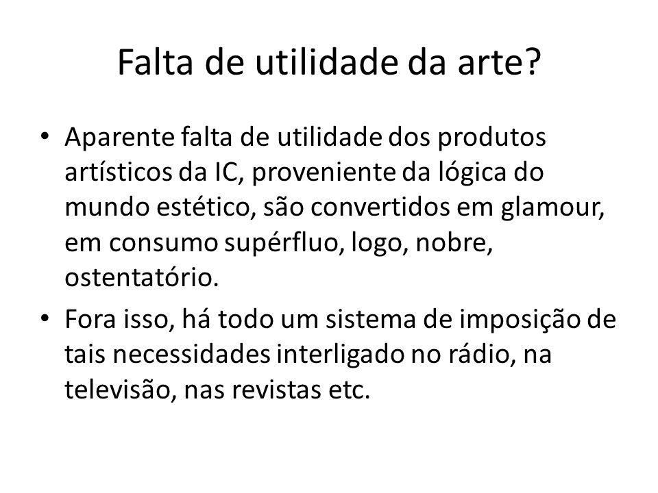 Falta de utilidade da arte? Aparente falta de utilidade dos produtos artísticos da IC, proveniente da lógica do mundo estético, são convertidos em gla