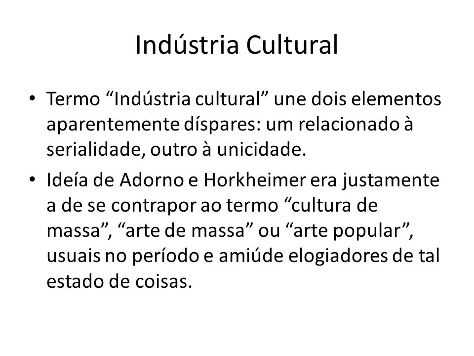 Indústria Cultural Termo Indústria cultural une dois elementos aparentemente díspares: um relacionado à serialidade, outro à unicidade. Ideía de Adorn
