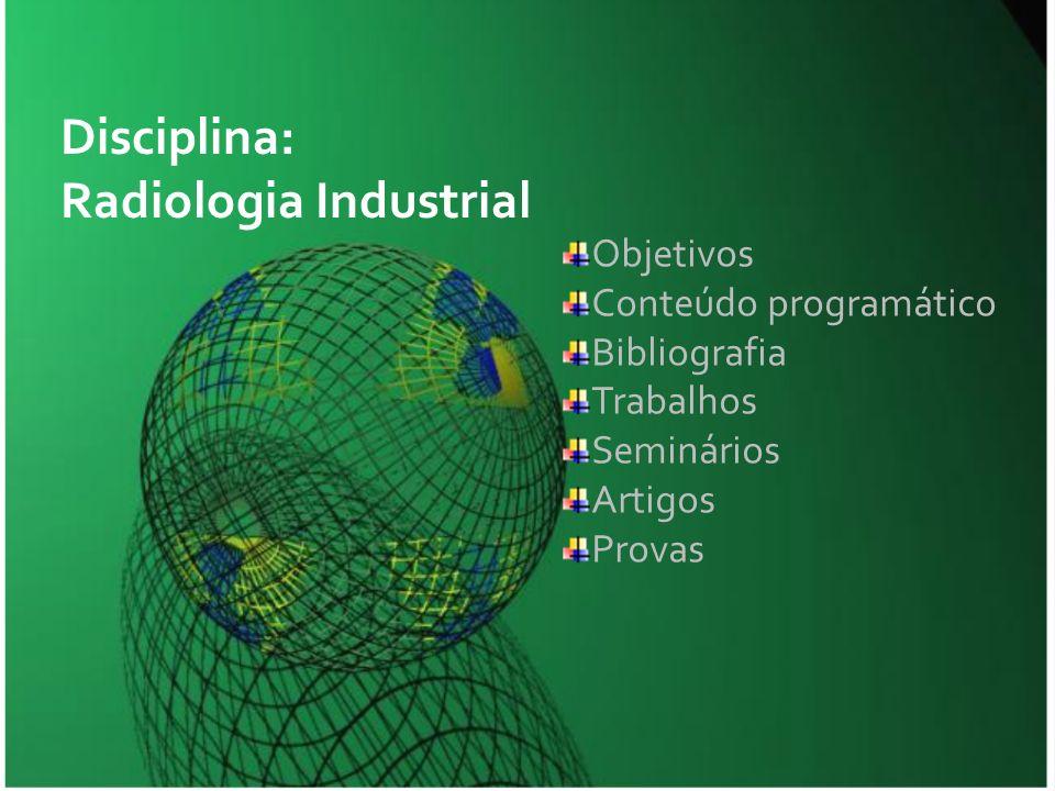 Objetivos Conteúdo programático Bibliografia Trabalhos Seminários Artigos Provas Disciplina: Radiologia Industrial