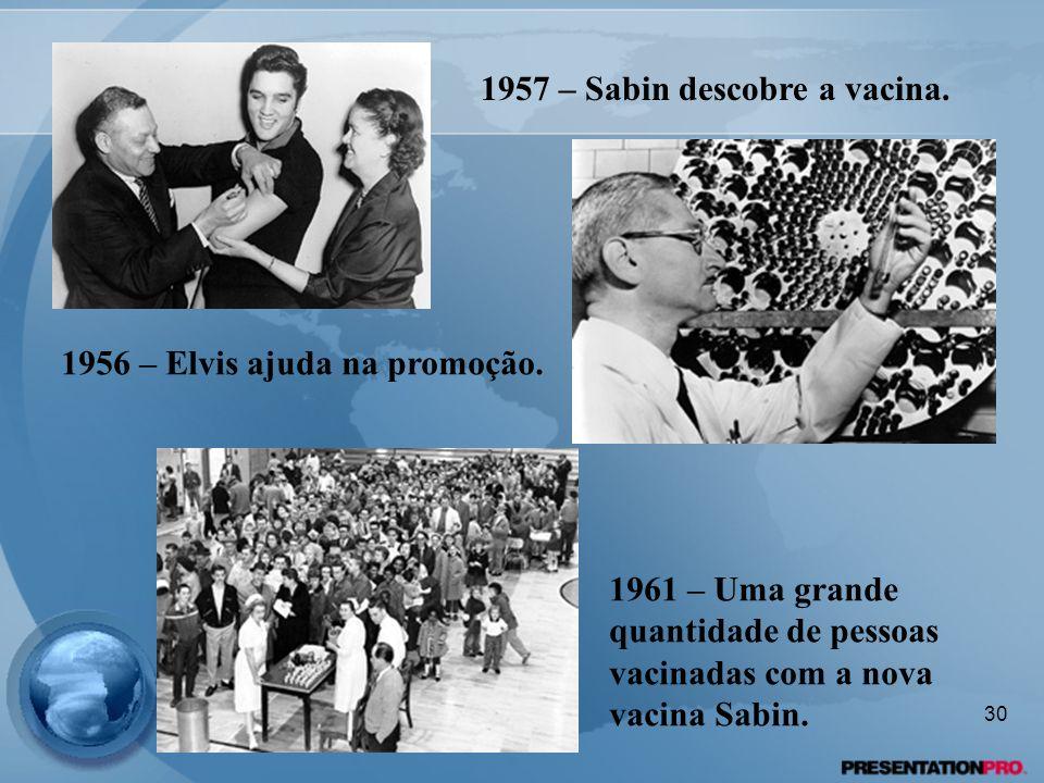 1956 – Elvis ajuda na promoção. 1957 – Sabin descobre a vacina. 1961 – Uma grande quantidade de pessoas vacinadas com a nova vacina Sabin. 30