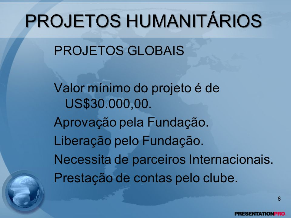 PROJETOS HUMANITÁRIOS PROJETOS GLOBAIS Valor mínimo do projeto é de US$30.000,00. Aprovação pela Fundação. Liberação pelo Fundação. Necessita de parce