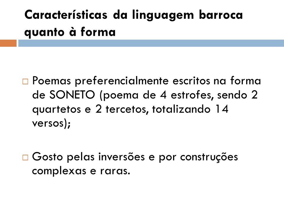 Características da linguagem barroca quanto à forma Poemas preferencialmente escritos na forma de SONETO (poema de 4 estrofes, sendo 2 quartetos e 2 t