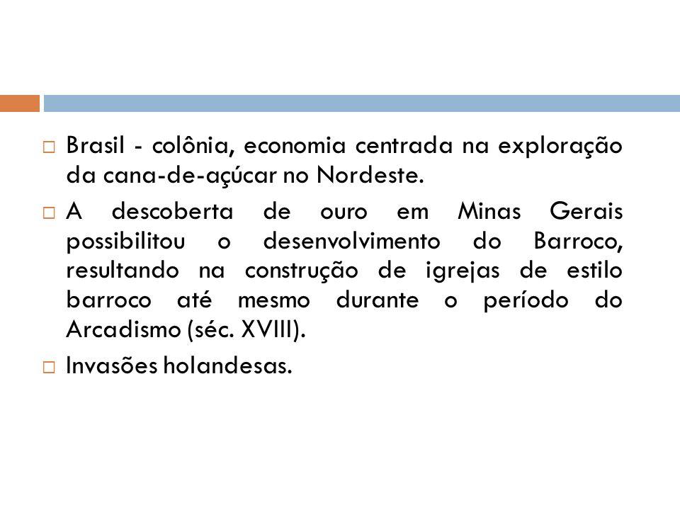 Brasil - colônia, economia centrada na exploração da cana-de-açúcar no Nordeste. A descoberta de ouro em Minas Gerais possibilitou o desenvolvimento d