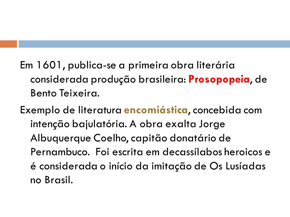 Em 1601, publica-se a primeira obra literária considerada produção brasileira: Prosopopeia, de Bento Teixeira. Exemplo de literatura encomiástica, con