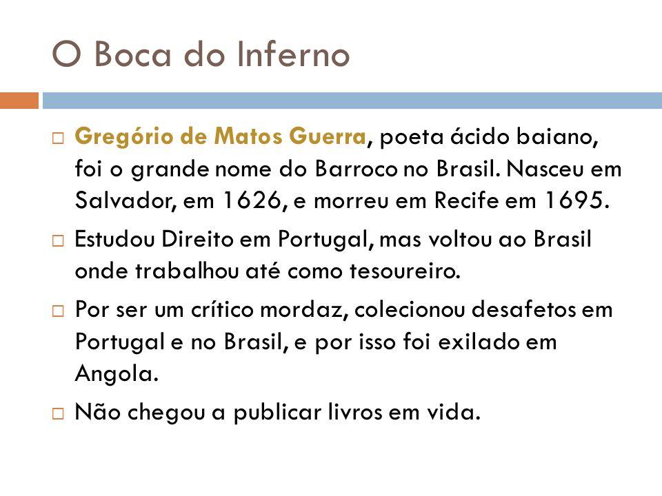 O Boca do Inferno Gregório de Matos Guerra, poeta ácido baiano, foi o grande nome do Barroco no Brasil. Nasceu em Salvador, em 1626, e morreu em Recif