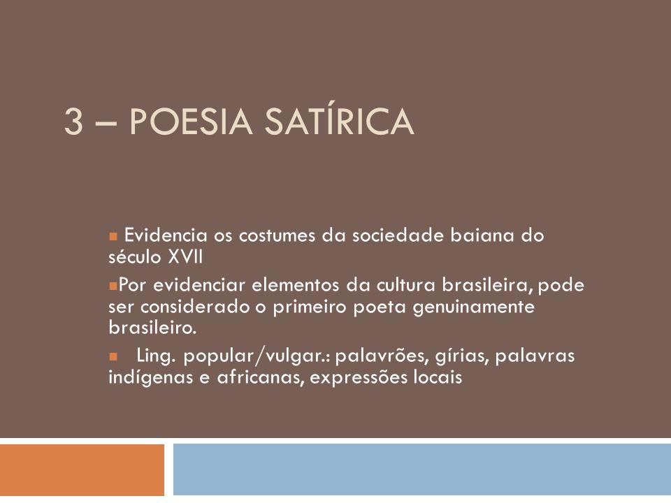 3 – POESIA SATÍRICA Evidencia os costumes da sociedade baiana do século XVII Por evidenciar elementos da cultura brasileira, pode ser considerado o primeiro poeta genuinamente brasileiro.