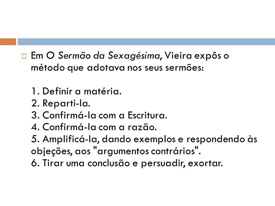 Em O Sermão da Sexagésima, Vieira expôs o método que adotava nos seus sermões: 1. Definir a matéria. 2. Reparti-la. 3. Confirmá-la com a Escritura. 4.