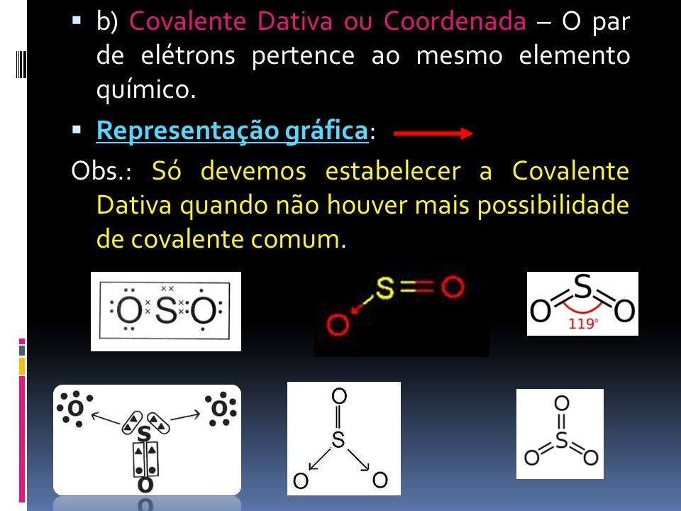 b) Covalente Dativa ou Coordenada – O par de elétrons pertence ao mesmo elemento químico. Representação gráfica: Obs.: Só devemos estabelecer a Covale