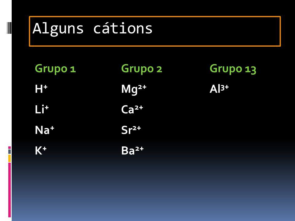Grupo 1Grupo 2Grupo 13 H + Mg 2+ Al 3+ Li + Ca 2+ Na + Sr 2+ K + Ba 2+ Alguns cátions