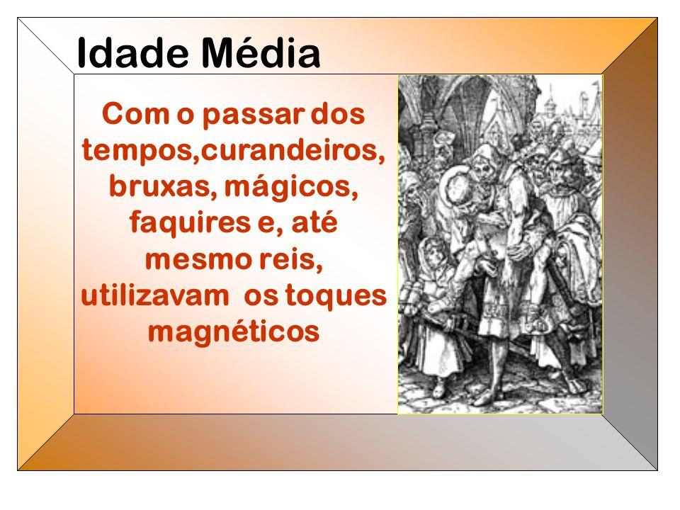 Com o passar dos tempos,curandeiros, bruxas, mágicos, faquires e, até mesmo reis, utilizavam os toques magnéticos Idade Média