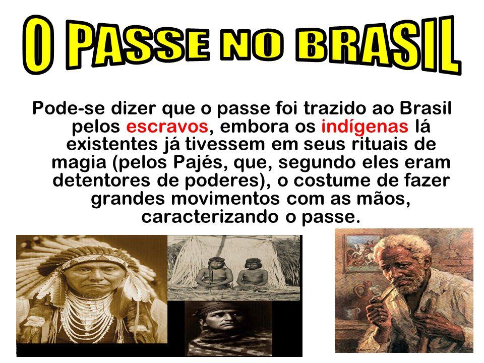 Pode-se dizer que o passe foi trazido ao Brasil pelos escravos, embora os indígenas lá existentes já tivessem em seus rituais de magia (pelos Pajés, q