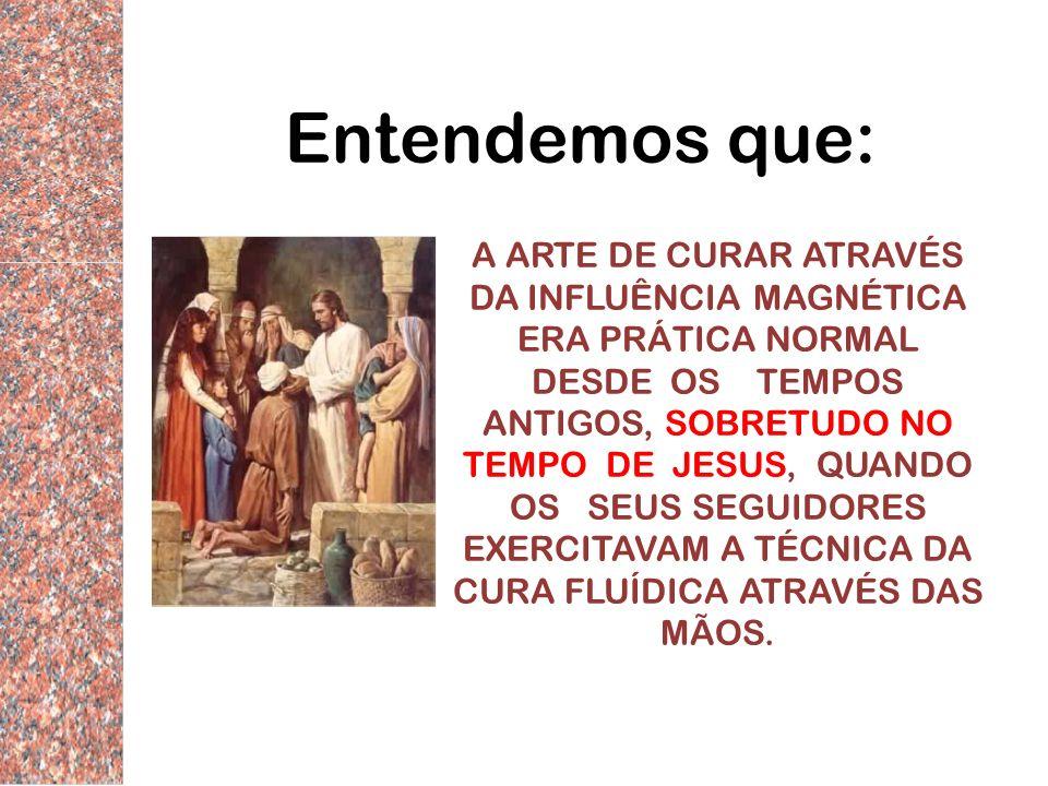 Entendemos que: A ARTE DE CURAR ATRAVÉS DA INFLUÊNCIA MAGNÉTICA ERA PRÁTICA NORMAL DESDE OS TEMPOS ANTIGOS, SOBRETUDO NO TEMPO DE JESUS, QUANDO OS SEU