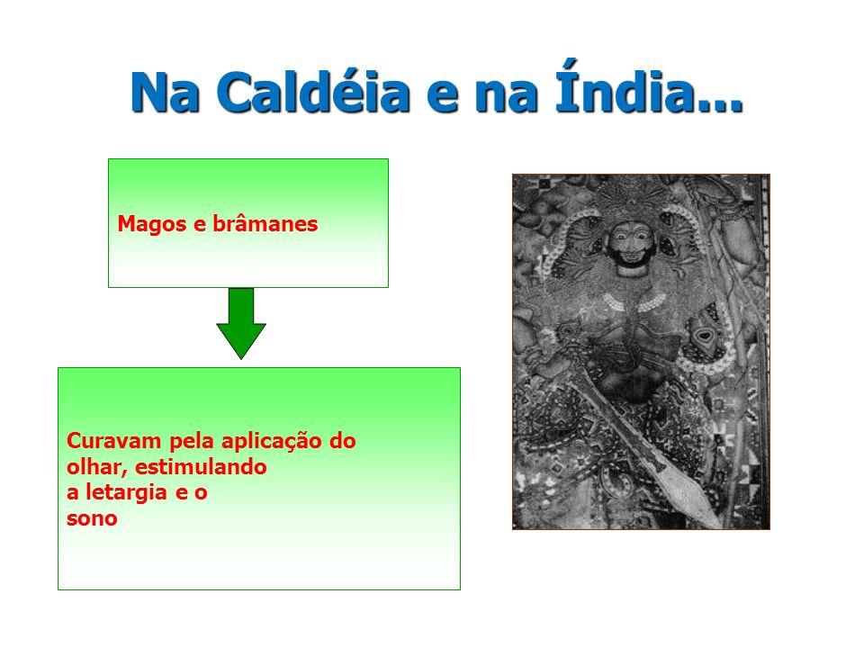 Na Caldéia e na Índia... Magos e brâmanes Curavam pela aplicação do olhar, estimulando a letargia e o sono