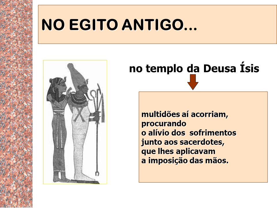 NO EGITO ANTIGO NO EGITO ANTIGO... no templo da Deusa Ísis multidões aí acorriam, procurando o alívio dos sofrimentos junto aos sacerdotes, que lhes a