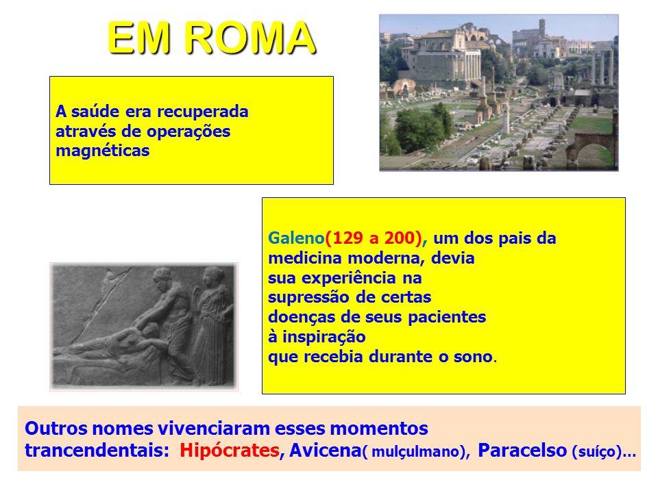 EM ROMA A saúde era recuperada através de operações magnéticas Galeno(129 a 200), um dos pais da medicina moderna, devia sua experiência na supressão